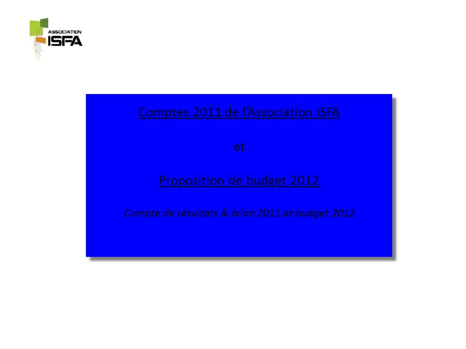 Compte de résultats 2011 RECETTES Cotisations et assimilés: 156 actuaires Isfa ont cotisé à lAadisfa en 2011 contre 114 en 2010 156 actuaires Isfa ont cotisé à lAadisfa en 2011 contre 114 en 2010 => soit près de 25% des Isfa au tableau unique à lInstitut des Actuaires (18% en 2010) le reste correspond aux entrées enregistrées lors des 3 petits-déjeuners professionnels organisés dans lannée Produits financiers plus importants du fait du livret A « Associations / Entreprises » plus rémunérateurDEPENSES 125 participants Gala : financement sans sponsor et 125 participants ; déficit de 7 000 Construction et ouverture du site Internet (novembre 2011) : paiement de lacompte (1/3) et reprise de provision prévue à cet effet Règlement des derniers mois de service dune assistante pour la gestion courante de lassociation