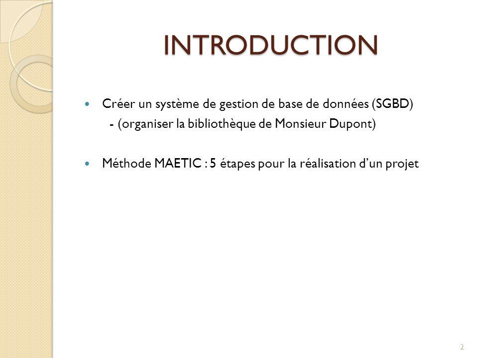 INTRODUCTION Créer un système de gestion de base de données (SGBD) - (organiser la bibliothèque de Monsieur Dupont) Méthode MAETIC : 5 étapes pour la réalisation dun projet 2
