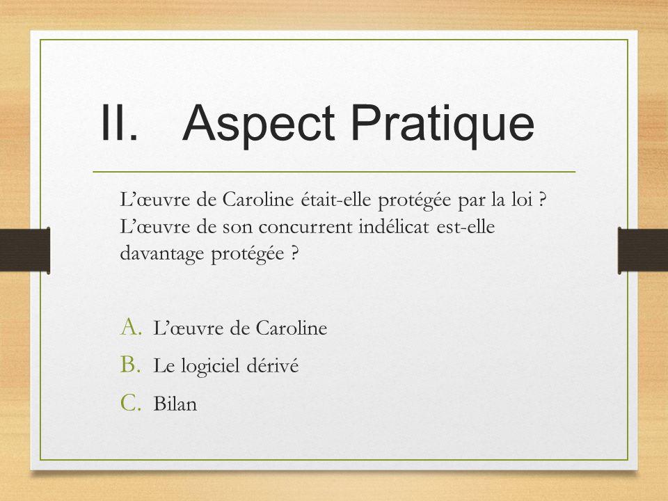 II.Aspect Pratique Lœuvre de Caroline était-elle protégée par la loi ? Lœuvre de son concurrent indélicat est-elle davantage protégée ? A. Lœuvre de C