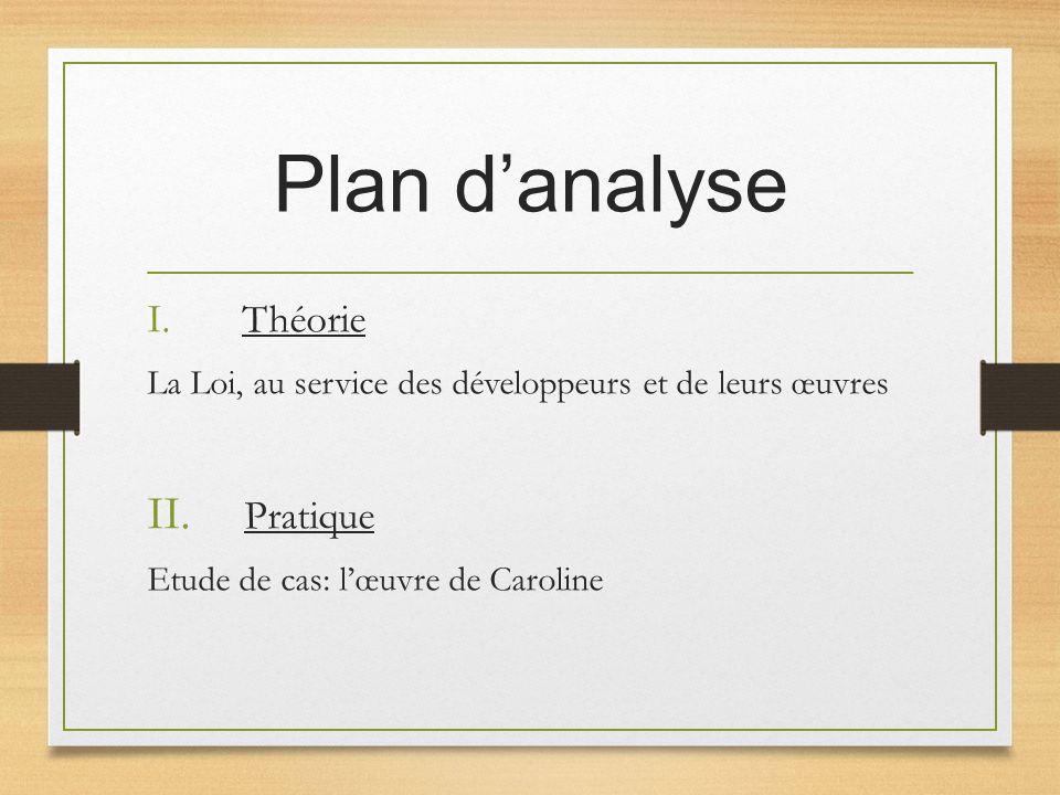 Plan danalyse I. Théorie La Loi, au service des développeurs et de leurs œuvres II. Pratique Etude de cas: lœuvre de Caroline