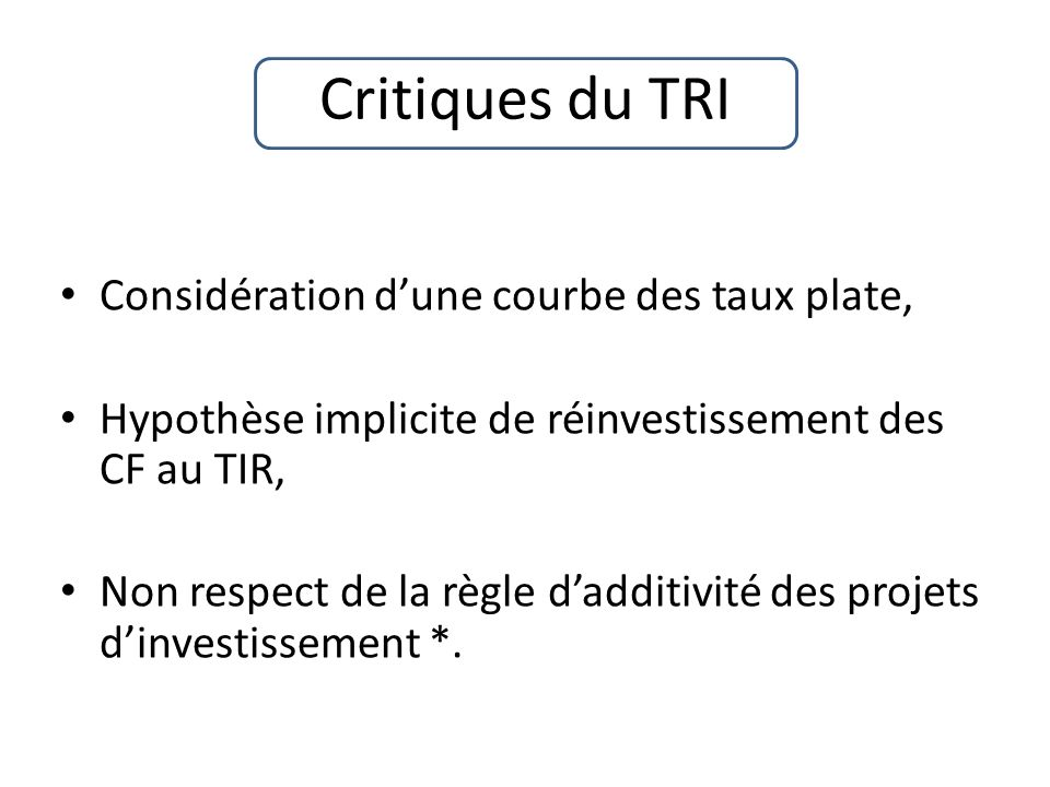 Critiques du TRI Considération dune courbe des taux plate, Hypothèse implicite de réinvestissement des CF au TIR, Non respect de la règle dadditivité des projets dinvestissement *.