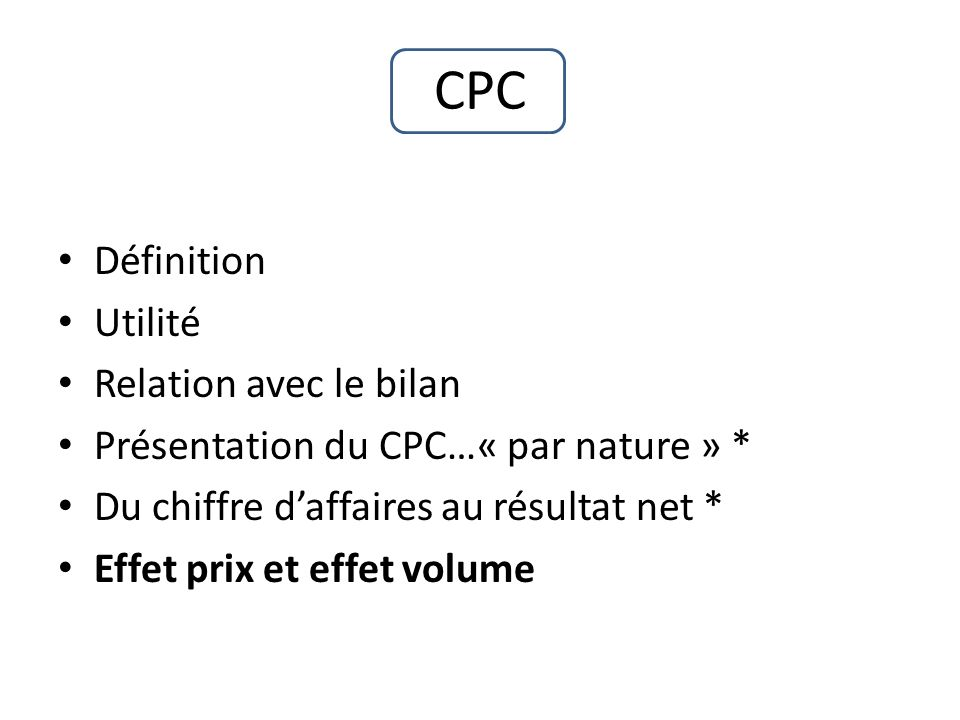 CPC Définition Utilité Relation avec le bilan Présentation du CPC…« par nature » * Du chiffre daffaires au résultat net * Effet prix et effet volume
