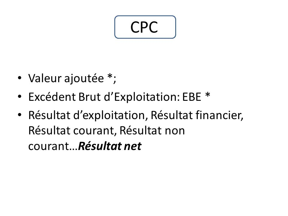 CPC Valeur ajoutée *; Excédent Brut dExploitation: EBE * Résultat dexploitation, Résultat financier, Résultat courant, Résultat non courant…Résultat n
