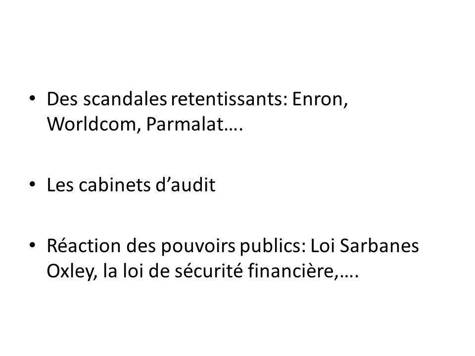Des scandales retentissants: Enron, Worldcom, Parmalat…. Les cabinets daudit Réaction des pouvoirs publics: Loi Sarbanes Oxley, la loi de sécurité fin