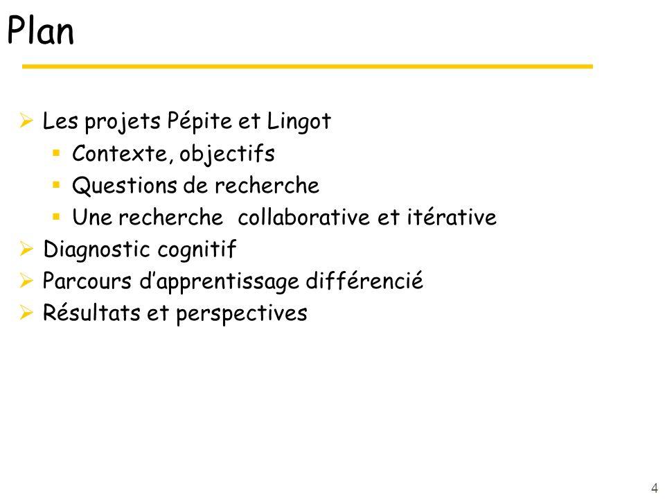 Plan Les projets Pépite et Lingot Contexte, objectifs Questions de recherche Une recherche collaborative et itérative Diagnostic cognitif Parcours dapprentissage différencié Résultats et perspectives 4