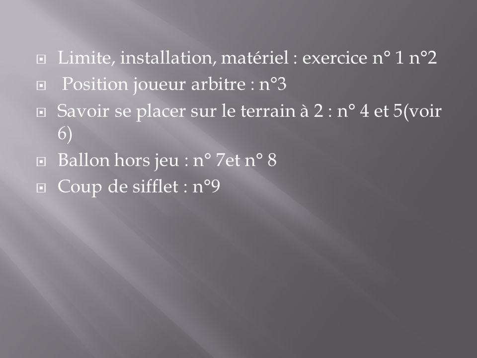 Limite, installation, matériel : exercice n° 1 n°2 Position joueur arbitre : n°3 Savoir se placer sur le terrain à 2 : n° 4 et 5(voir 6) Ballon hors jeu : n° 7et n° 8 Coup de sifflet : n°9