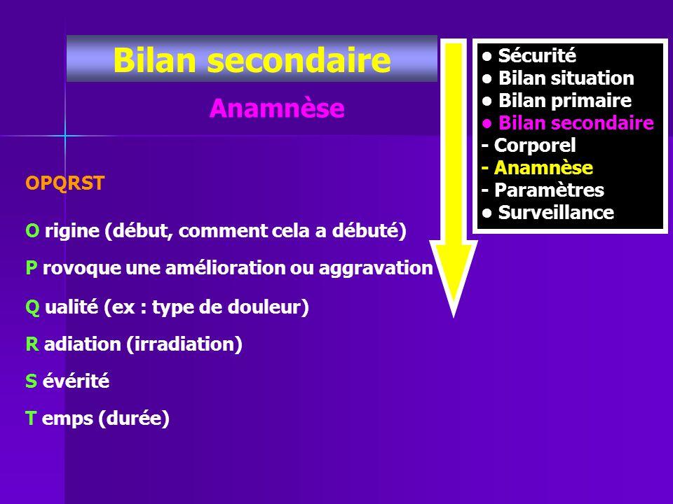 Sécurité Bilan situation Bilan primaire Bilan secondaire - Corporel - Anamnèse - Paramètres Surveillance Anamnèse OPQRST O rigine (début, comment cela