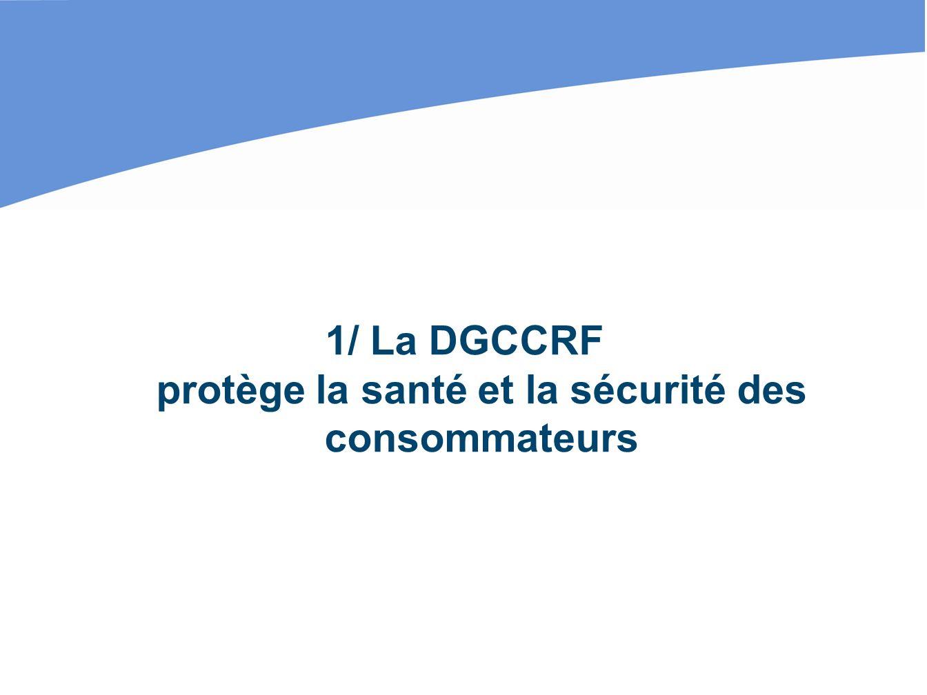 1/ La DGCCRF protège la santé et la sécurité des consommateurs