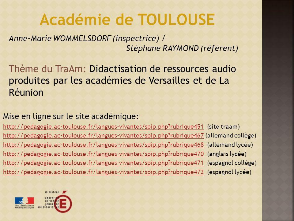 Mise en ligne sur le site académique: http://pedagogie.ac-toulouse.fr/langues-vivantes/spip.php?rubrique451http://pedagogie.ac-toulouse.fr/langues-vivantes/spip.php?rubrique451 (site traam) http://pedagogie.ac-toulouse.fr/langues-vivantes/spip.php?rubrique467http://pedagogie.ac-toulouse.fr/langues-vivantes/spip.php?rubrique467 (allemand collège) http://pedagogie.ac-toulouse.fr/langues-vivantes/spip.php?rubrique468http://pedagogie.ac-toulouse.fr/langues-vivantes/spip.php?rubrique468 (allemand lycée) http://pedagogie.ac-toulouse.fr/langues-vivantes/spip.php?rubrique470http://pedagogie.ac-toulouse.fr/langues-vivantes/spip.php?rubrique470 (anglais lycée) http://pedagogie.ac-toulouse.fr/langues-vivantes/spip.php?rubrique471http://pedagogie.ac-toulouse.fr/langues-vivantes/spip.php?rubrique471 (espagnol collège) http://pedagogie.ac-toulouse.fr/langues-vivantes/spip.php?rubrique472http://pedagogie.ac-toulouse.fr/langues-vivantes/spip.php?rubrique472 (espagnol lycée) Académie de TOULOUSE Anne-Marie WOMMELSDORF (inspectrice) / Stéphane RAYMOND (référent) Thème du TraAm: Didactisation de ressources audio produites par les académies de Versailles et de La Réunion
