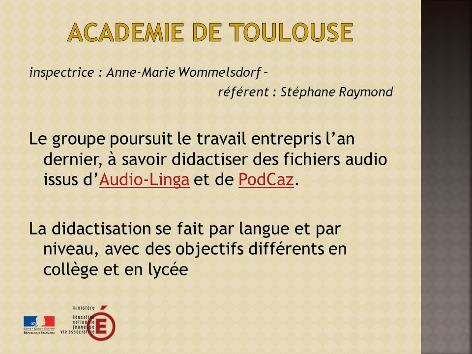 inspectrice : Anne-Marie Wommelsdorf – référent : Stéphane Raymond Le groupe poursuit le travail entrepris lan dernier, à savoir didactiser des fichiers audio issus dAudio-Linga et de PodCaz.Audio-LingaPodCaz La didactisation se fait par langue et par niveau, avec des objectifs différents en collège et en lycée