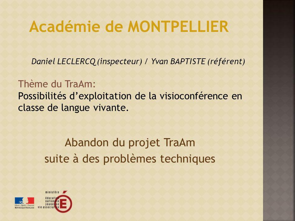 Abandon du projet TraAm suite à des problèmes techniques Académie de MONTPELLIER Daniel LECLERCQ (inspecteur) / Yvan BAPTISTE (référent) Thème du TraAm: Possibilités dexploitation de la visioconférence en classe de langue vivante.