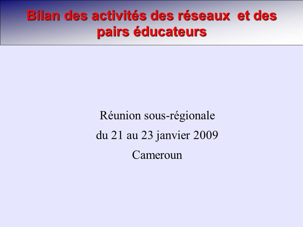 Bilan des activités des réseaux et des pairs éducateurs Réunion sous-régionale du 21 au 23 janvier 2009 Cameroun