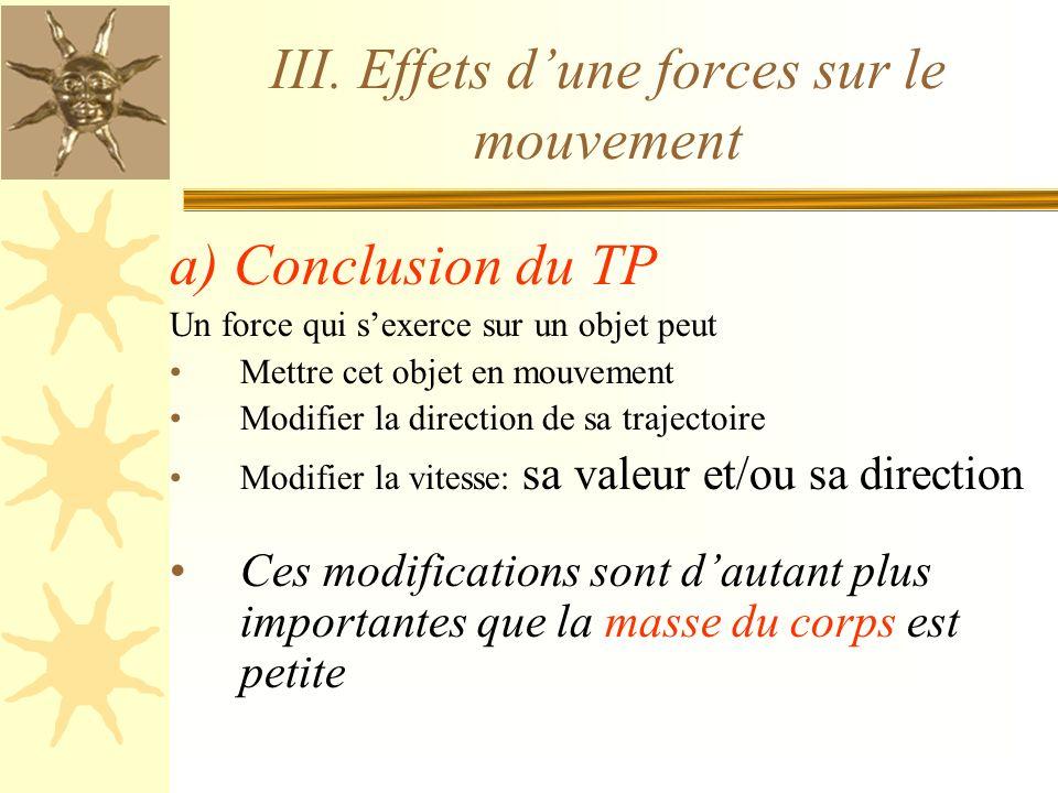 III. Effets dune forces sur le mouvement a) Conclusion du TP Un force qui sexerce sur un objet peut Mettre cet objet en mouvement Modifier la directio