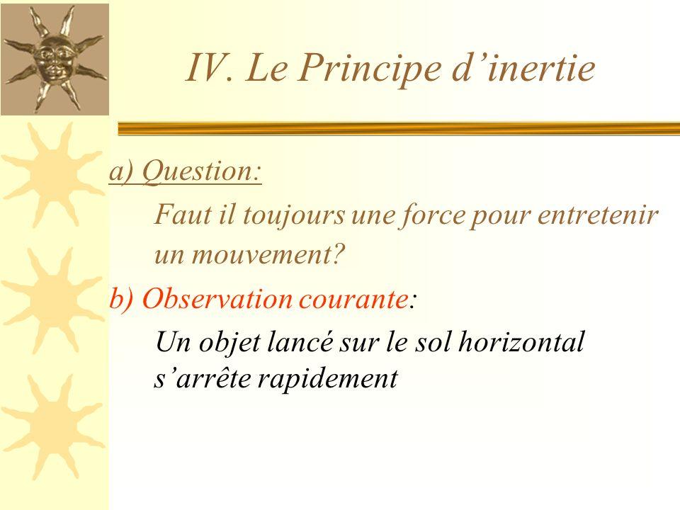 IV. Le Principe dinertie a) Question: Faut il toujours une force pour entretenir un mouvement? b) Observation courante: Un objet lancé sur le sol hori