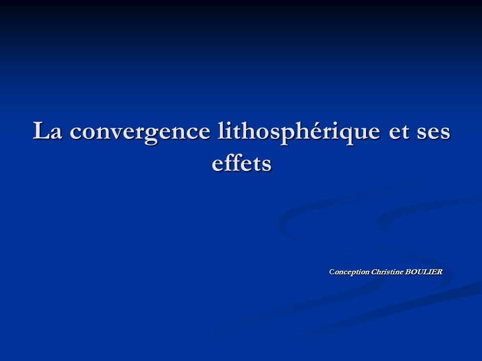 La convergence lithosphérique et ses effets Conception Christine BOULIER Conception Christine BOULIER