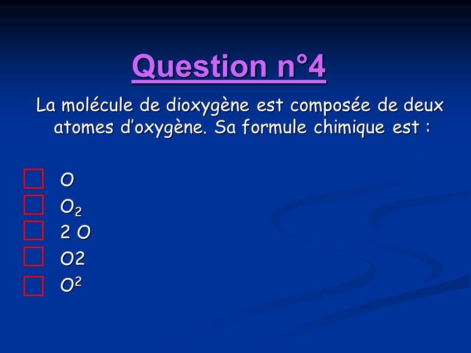 Question n°4 La molécule de dioxygène est composée de deux atomes doxygène. Sa formule chimique est : O O 2 2 O O2 O 2