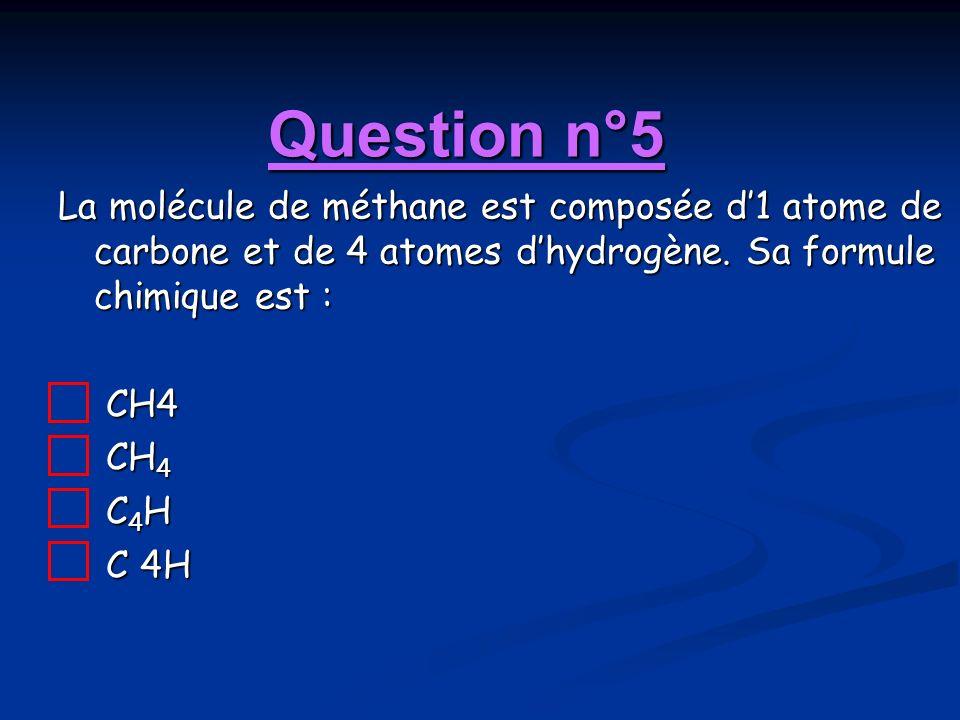 Question n°5 La molécule de méthane est composée d1 atome de carbone et de 4 atomes dhydrogène. Sa formule chimique est : CH4 CH 4 C 4 H