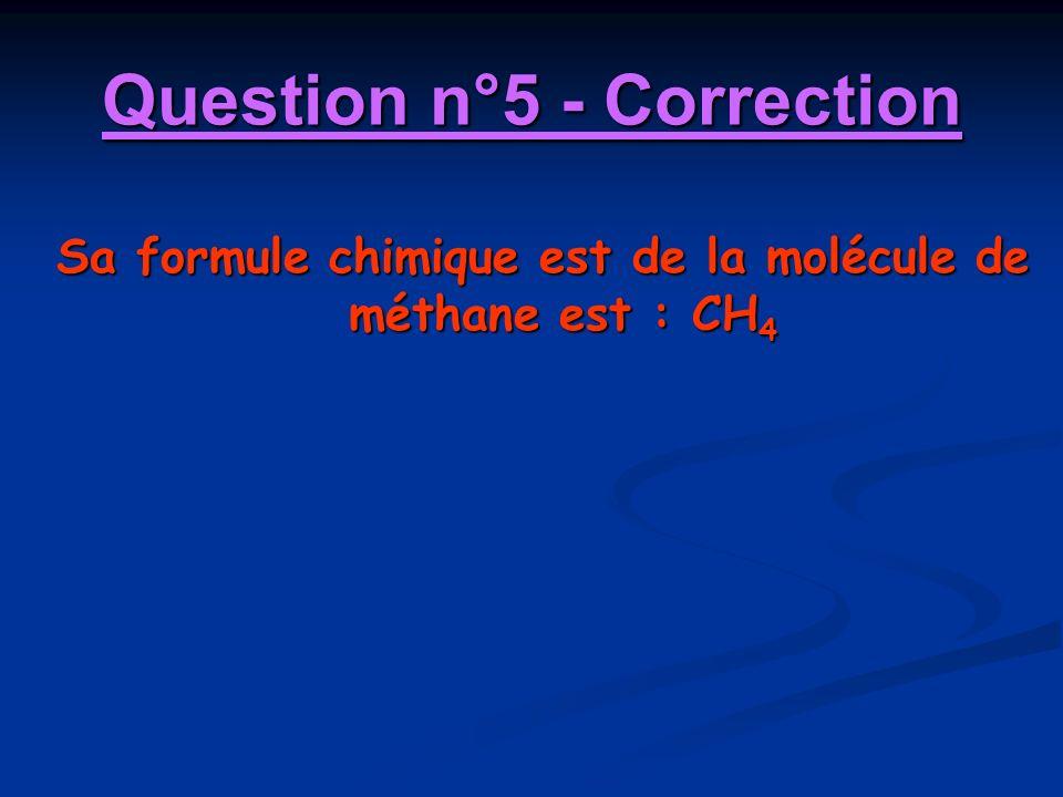 Question n°5 - Correction Sa formule chimique est de la molécule de méthane est : CH 4