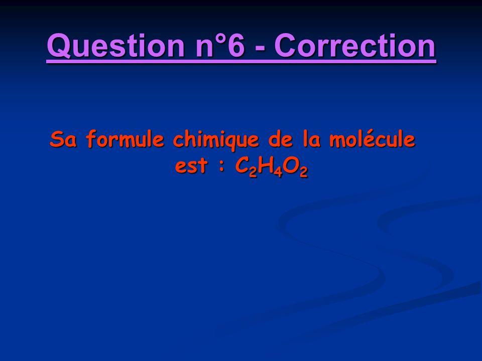 Question n°6 - Correction Sa formule chimique de la molécule est : C 2 H 4 O 2