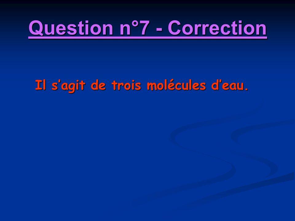 Question n°7 - Correction Il sagit de trois molécules deau.