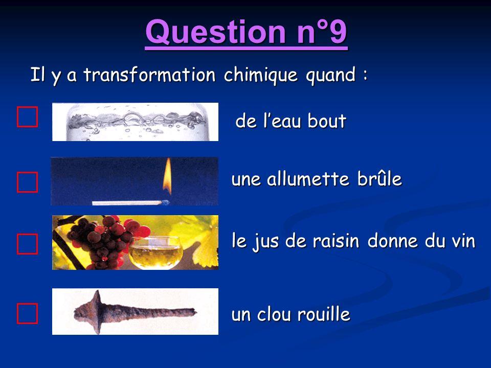 Question n°9 Il y a transformation chimique quand : de leau bout une allumette brûle le jus de raisin donne du vin un clou rouille