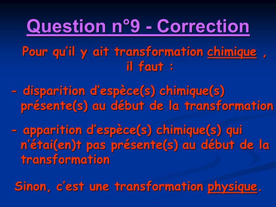 Question n°9 - Correction Pour quil y ait transformation chimique, il faut : - disparition despèce(s) chimique(s) présente(s) au début de la transform