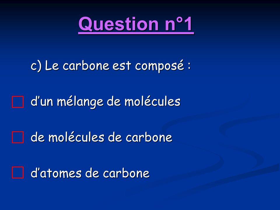 Question n°1 c) Le carbone est composé : dun mélange de molécules de molécules de carbone datomes de carbone