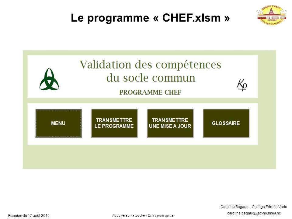 Caroline Bégaud – Collège Edmée Varin caroline.begaud@ac-noumea.nc Réunion du 17 août 2010 Le programme « CHEF.xlsm » Appuyer sur la touche « Ech » pour quitter