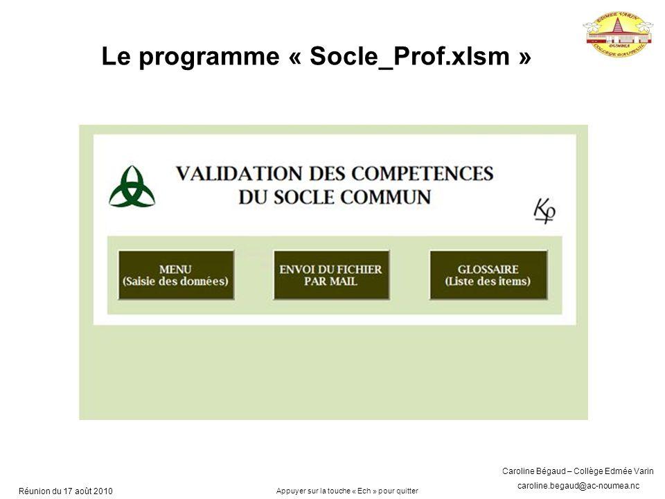 Caroline Bégaud – Collège Edmée Varin caroline.begaud@ac-noumea.nc Réunion du 17 août 2010 Le programme « Socle_Prof.xlsm » Appuyer sur la touche « Ech » pour quitter