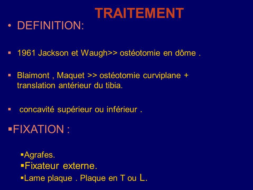 TRAITEMENT DEFINITION: 1961 Jackson et Waugh>> ostéotomie en dôme. Blaimont, Maquet >> ostéotomie curviplane + translation antérieur du tibia. concavi