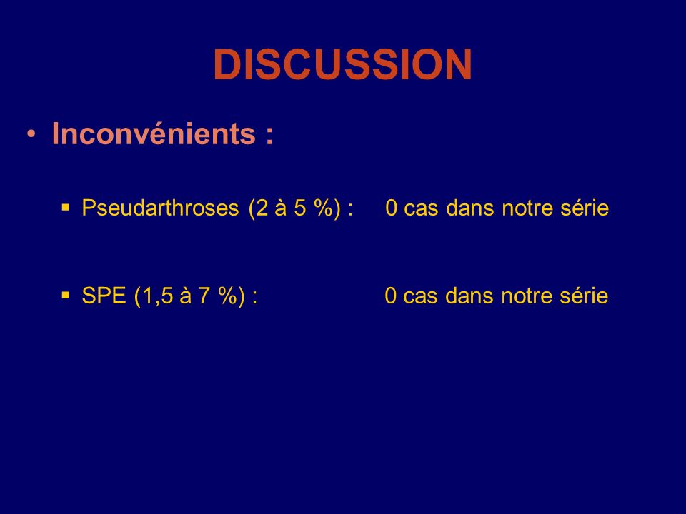 DISCUSSION Inconvénients : Pseudarthroses (2 à 5 %) : 0 cas dans notre série SPE (1,5 à 7 %) : 0 cas dans notre série