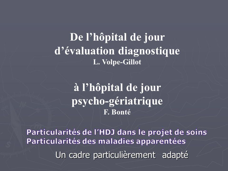 Un cadre particulièrement adapté De lhôpital de jour dévaluation diagnostique L. Volpe-Gillot à lhôpital de jour psycho-gériatrique F. Bonté