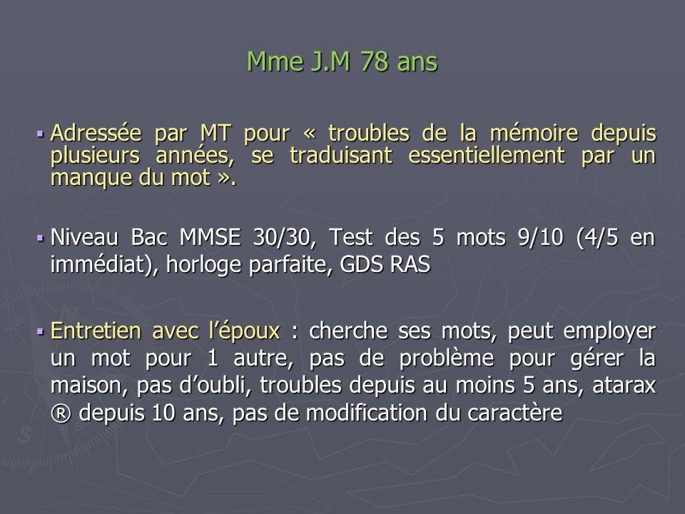 Mme J.M 78 ans Adressée par MT pour « troubles de la mémoire depuis plusieurs années, se traduisant essentiellement par un manque du mot ». Adressée p