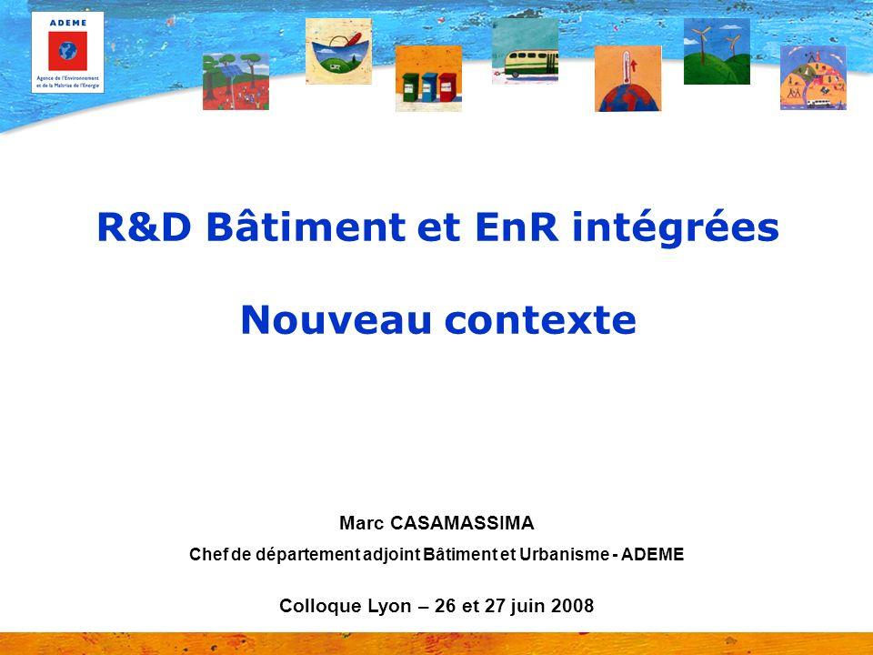 R&D Bâtiment et EnR intégrées Nouveau contexte Marc CASAMASSIMA Chef de département adjoint Bâtiment et Urbanisme - ADEME Colloque Lyon – 26 et 27 jui
