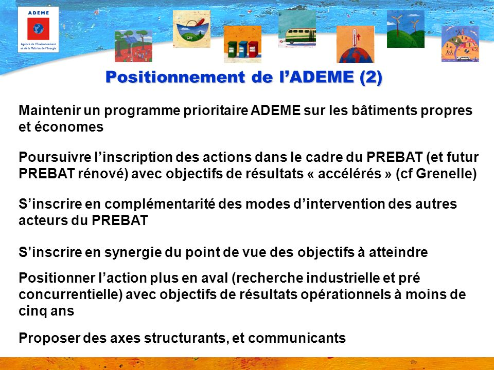 Positionnement de lADEME (2) Poursuivre linscription des actions dans le cadre du PREBAT (et futur PREBAT rénové) avec objectifs de résultats « accélé