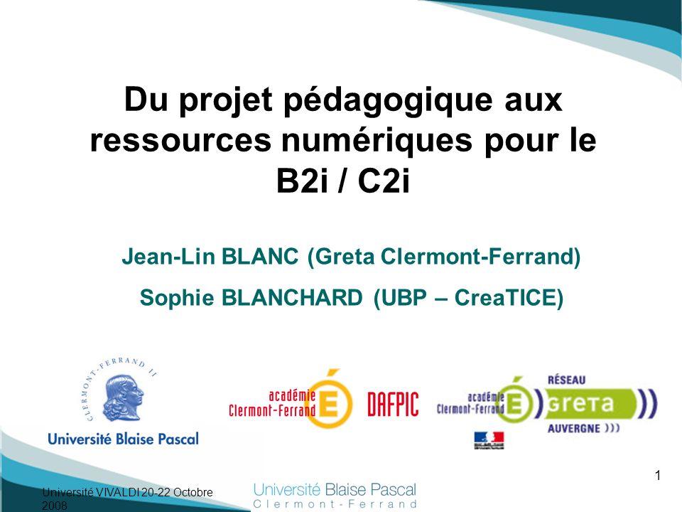 1 Université VIVALDI 20-22 Octobre 2008 Jean-Lin BLANC (Greta Clermont-Ferrand) Sophie BLANCHARD (UBP – CreaTICE) Du projet pédagogique aux ressources