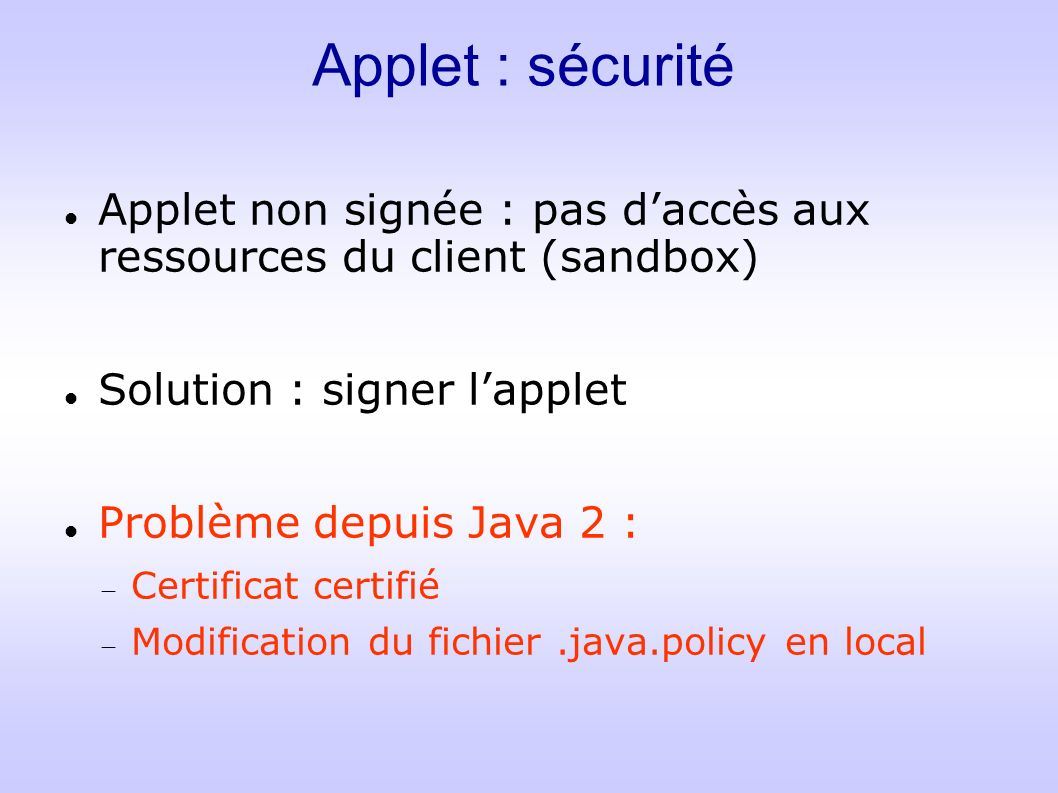 Applet : sécurité Applet non signée : pas daccès aux ressources du client (sandbox) Solution : signer lapplet Problème depuis Java 2 : Certificat certifié Modification du fichier.java.policy en local