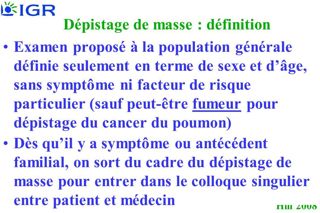 Hill 2008 Dépistage de masse : définition Examen proposé à la population générale définie seulement en terme de sexe et dâge, sans symptôme ni facteur de risque particulier (sauf peut-être fumeur pour dépistage du cancer du poumon) Dès quil y a symptôme ou antécédent familial, on sort du cadre du dépistage de masse pour entrer dans le colloque singulier entre patient et médecin