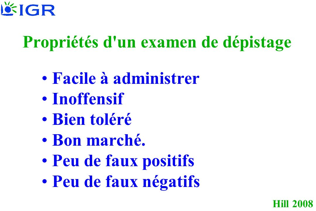 Hill 2008 Test de dépistage MaladesNon malades Test +Vrai Positif (VP)Faux Positif (FP)VPP= VP/(VP+FP) Test –Faux négatif (FN)Vrai Négatif (VN)VPN= VN/(FN+VN) Sensibilité =Spécificité = VP/(VP+FN)VN/(FP+VN)