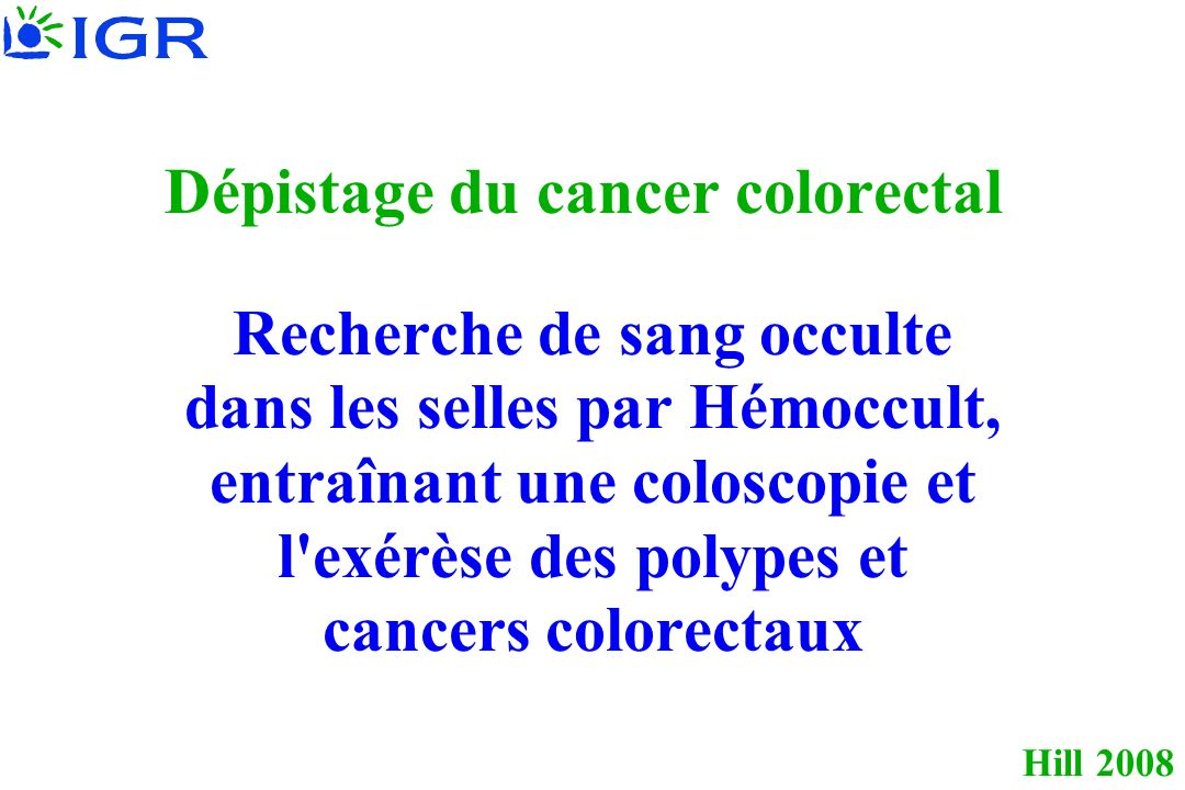 Hill 2008 Dépistage du cancer colorectal Recherche de sang occulte dans les selles par Hémoccult, entraînant une coloscopie et l'exérèse des polypes e