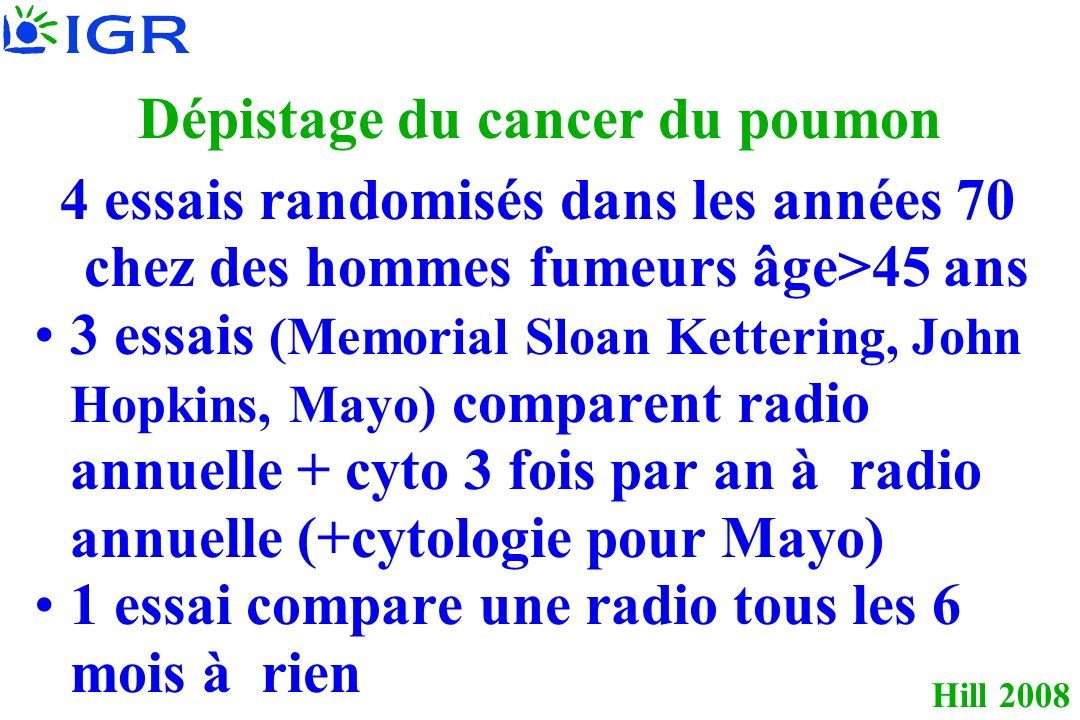Hill 2008 Dépistage du cancer du poumon 4 essais randomisés dans les années 70 chez des hommes fumeurs âge>45 ans 3 essais (Memorial Sloan Kettering, John Hopkins, Mayo) comparent radio annuelle + cyto 3 fois par an à radio annuelle (+cytologie pour Mayo) 1 essai compare une radio tous les 6 mois à rien