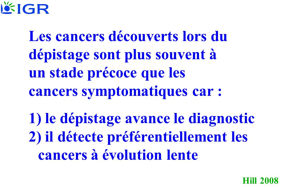 Hill 2008 Les cancers découverts lors du dépistage sont plus souvent à un stade précoce que les cancers symptomatiques car : 1) le dépistage avance le diagnostic 2) il détecte préférentiellement les cancers à évolution lente