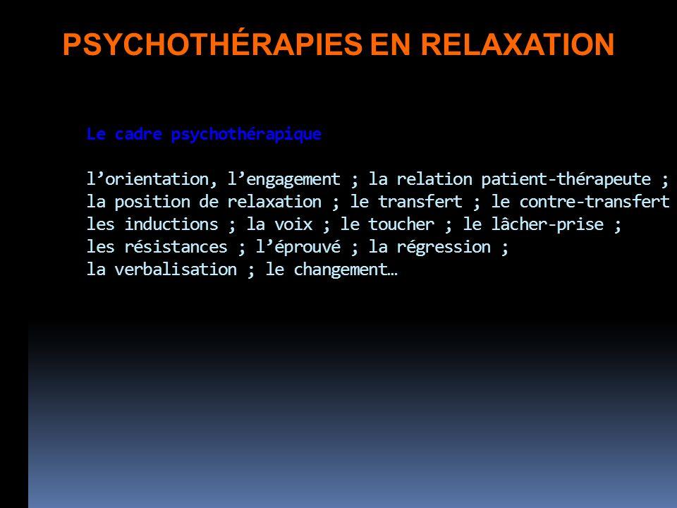 Le cadre psychothérapique lorientation, lengagement ; la relation patient-thérapeute ; la position de relaxation ; le transfert ; le contre-transfert les inductions ; la voix ; le toucher ; le lâcher-prise ; les résistances ; léprouvé ; la régression ; la verbalisation ; le changement… PSYCHOTHÉRAPIES EN RELAXATION