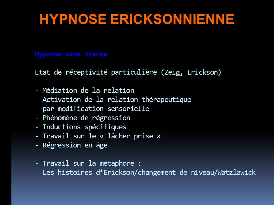 Hypnose sans transe Etat de réceptivité particulière (Zeig, Erickson) - Médiation de la relation - Activation de la relation thérapeutique par modification sensorielle - Phénomène de régression - Inductions spécifiques - Travail sur le « lâcher prise » - Régression en âge - Travail sur la métaphore : Les histoires dErickson/changement de niveau/Watzlawick HYPNOSE ERICKSONNIENNE