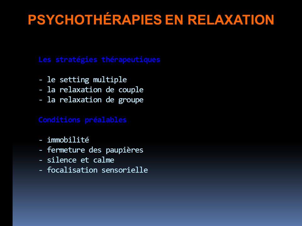 Les stratégies thérapeutiques - le setting multiple - la relaxation de couple - la relaxation de groupe Conditions préalables - immobilité - fermeture des paupières - silence et calme - focalisation sensorielle PSYCHOTHÉRAPIES EN RELAXATION