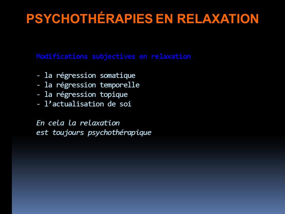 Modifications subjectives en relaxation - la régression somatique - la régression temporelle - la régression topique - lactualisation de soi En cela la relaxation est toujours psychothérapique PSYCHOTHÉRAPIES EN RELAXATION