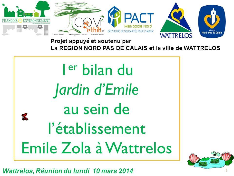 1 er bilan du Jardin dEmile au sein de létablissement Emile Zola à Wattrelos 1 Projet appuyé et soutenu par La REGION NORD PAS DE CALAIS et la ville de WATTRELOS Wattrelos, Réunion du lundi 10 mars 2014