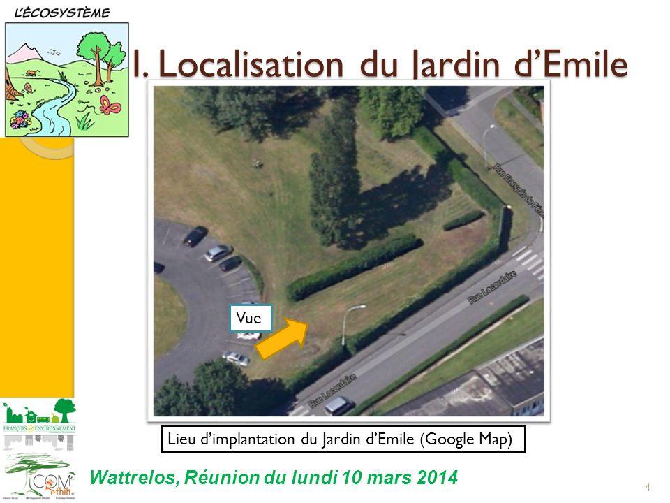 I. Localisation du Jardin dEmile 4 Lieu dimplantation du Jardin dEmile (Google Map) Vue Wattrelos, Réunion du lundi 10 mars 2014