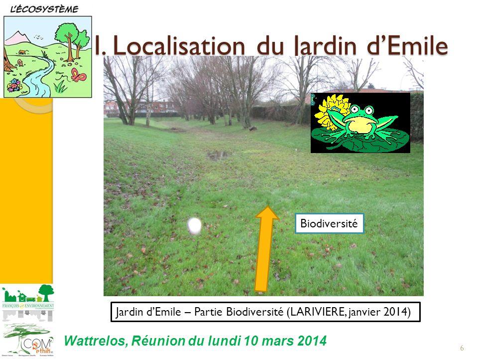 I. Localisation du Jardin dEmile 6 Jardin dEmile – Partie Biodiversité (LARIVIERE, janvier 2014) Biodiversité Wattrelos, Réunion du lundi 10 mars 2014