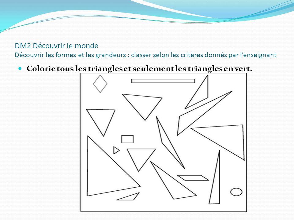 DM2 Découvrir le monde Découvrir les formes et les grandeurs : classer selon les critères donnés par lenseignant Colorie tous les triangles et seuleme